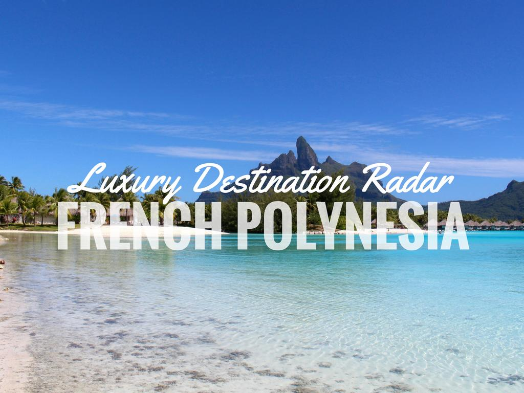 Luxury Destination Radar – French Polynesia